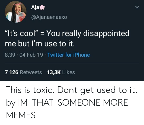 """Aja: Aja*  @Ajanaenaexo  """"It's cool"""" You really disappointed  me but I'm use to it.  8:39 04 Feb 19 Twitter for iPhone  7 126 Retweets 13,3K Likes This is toxic. Dont get used to it. by IM_THAT_SOMEONE MORE MEMES"""