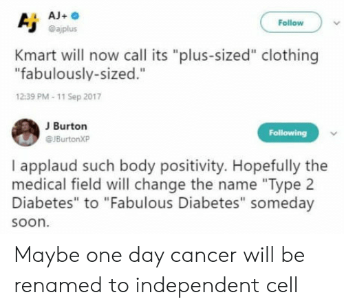 """Aja: AjA  Follow  @ajplus  Kmart will now call its """"plus-sized"""" clothing  """"fabulously-sized.""""  12:39 PM-11 Sep 2017  J Burton  @JBurtonXP  Following  I applaud such body positivity. Hopefully the  medical field will change the name """"Type 2  Diabetes"""" to """"Fabulous Diabetes"""" someday  soon. Maybe one day cancer will be renamed to independent cell"""