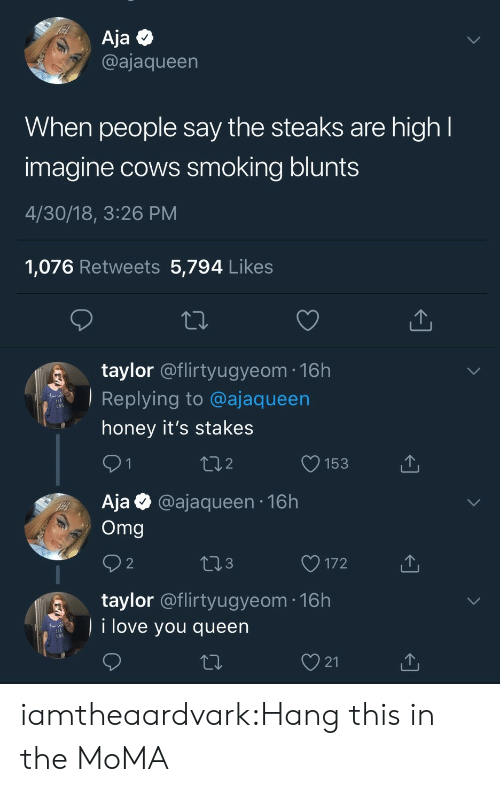 """blunts: Aja Q  @ajaqueen  When people say the steaks are high  imagine cows smoking blunts  4/30/18, 3:26 PM  1,076 Retweets 5,794 Like:s  taylor @flirtyugyeom-16h  Replying to @ajaqueen  """" honey it's stakes  2  O153  Aja @ajaqueen 16h  Omg  3  O172  taylor @flirtyugyeom 16h  i love you queen  21 iamtheaardvark:Hang this in the MoMA"""