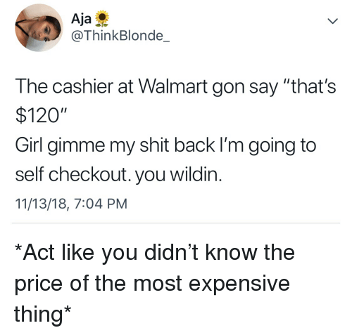 "Blackpeopletwitter, Funny, and Shit: Aja  @ThinkBlonde_  The cashier at Walmart gon say ""that's  $120""  Girl gimme my shit back I'm going to  self checkout. you wildin.  11/13/18, 7:04 PM *Act like you didn't know the price of the most expensive thing*"