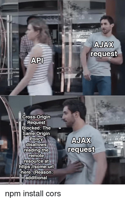Cross, Reason, and Api: AJAX  request  API  Cross-Origin  Request  Blocked: The  Same Origin  Polic  disalloWS  reading the  remote  resource at  request  https:/lsome-ur  here. (Reason:  additional npm install cors