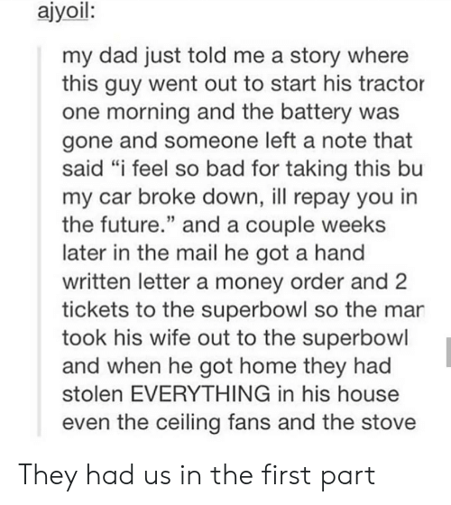 "Superbowl: ajyoil:  my dad just told me a story where  this guy went out to start his tractor  one morning and the battery was  gone and someone left a note that  said ""i feel so bad for taking this bu  my car broke down, ill repay you in  the future."" and a couple weeks  later in the mail he got a hand  written letter a money order and  tickets to the superbowl so the mar  took his wife out to the superbowl  and when he got home they had  stolen EVERYTHING in his house  even the ceiling fans and the stove They had us in the first part"
