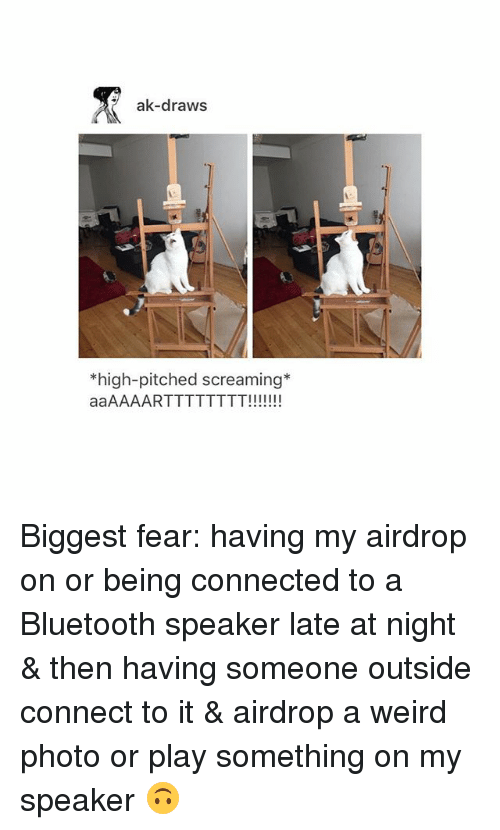 Bluetooth, Tumblr, and Weird: ak-draws  *high-pitched screaming* Biggest fear: having my airdrop on or being connected to a Bluetooth speaker late at night & then having someone outside connect to it & airdrop a weird photo or play something on my speaker 🙃