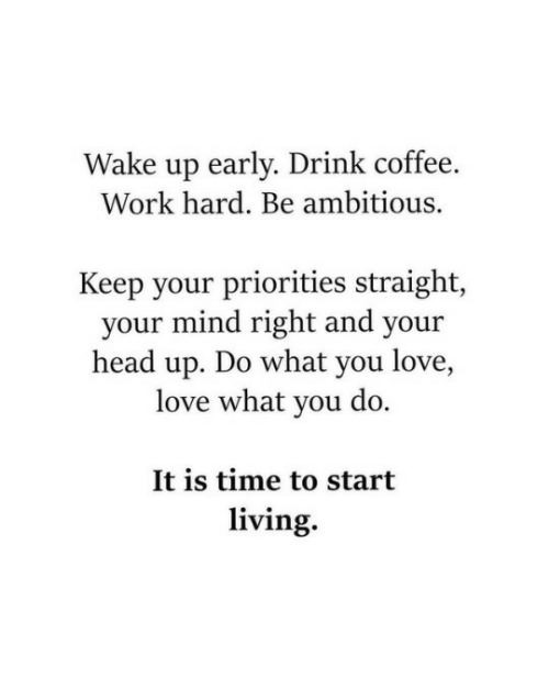Ambitious: ake up early. Drink coffee  Work hard. Be ambitious.  W  .  Keep your priorities straight,  your mind right and your  head up. Do what you love,  love what you do.  It is time to start  living.