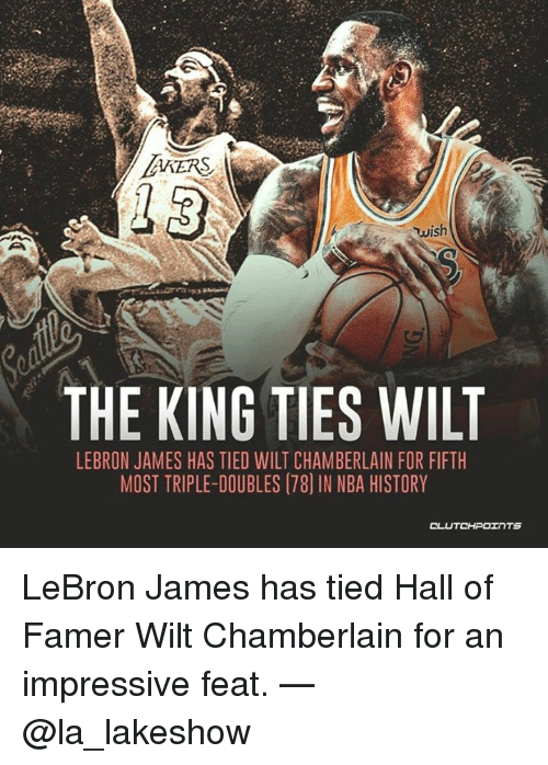 LeBron James, Nba, and History: AKERS  wish  THE KING TIES WILT  LEBRON JAMES HAS TIED WILT CHAMBERLAIN FOR FIFTH  MOST TRIPLE-DOUBLES (78) IN NBA HISTORY LeBron James has tied Hall of Famer Wilt Chamberlain for an impressive feat. — @la_lakeshow