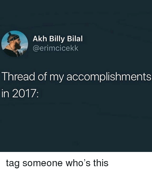 bilal: Akh Billy Bilal  @erimcicekk  Thread of my accomplishments  in 2017. tag someone who's this