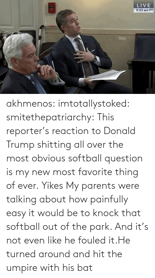 knock: akhmenos:  imtotallystoked:  smitethepatriarchy:  This reporter's reaction to Donald Trump shitting all over the most obvious softball question is my new most favorite thing of ever.   Yikes  My parents were talking about how painfully easy it would be to knock that softball out of the park. And it's not even like he fouled it.He turned around and hit the umpire with his bat