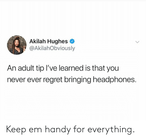 Dank, Regret, and Headphones: Akilah Hughes  @AkilahObviously  An adult tip I've learned is that you  never ever regret bringing headphones. Keep em handy for everything.