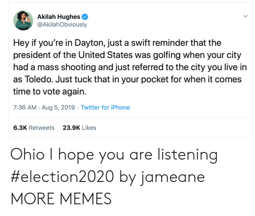 swift: Akilah Hughes  @AkilahObviously  Hey if you're in Dayton, just a swift reminder that the  president of the United States was golfing when your city  had a mass shooting and just referred to the city you live in  as Toledo. Just tuck that in your pocket for when it comes  time to vote again.  7:36 AM Aug 5, 2019 Twitter for iPhone  6.3K Retweets  23.9K Likes Ohio I hope you are listening #election2020 by jameane MORE MEMES