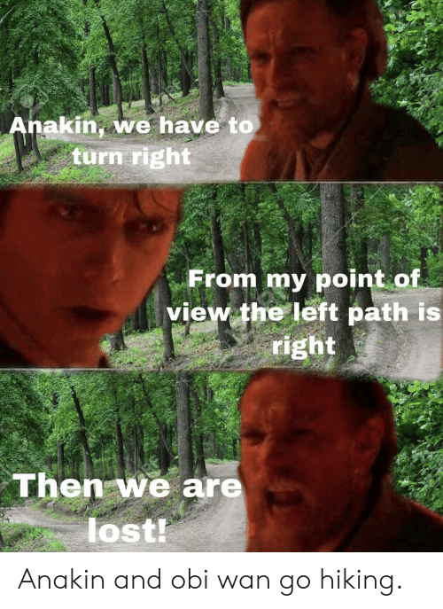 Lost, Wan, and Obi Wan: akin,we have to  turn right  From my point of  view the left path is  right  Then we are  lost Anakin and obi wan go hiking.