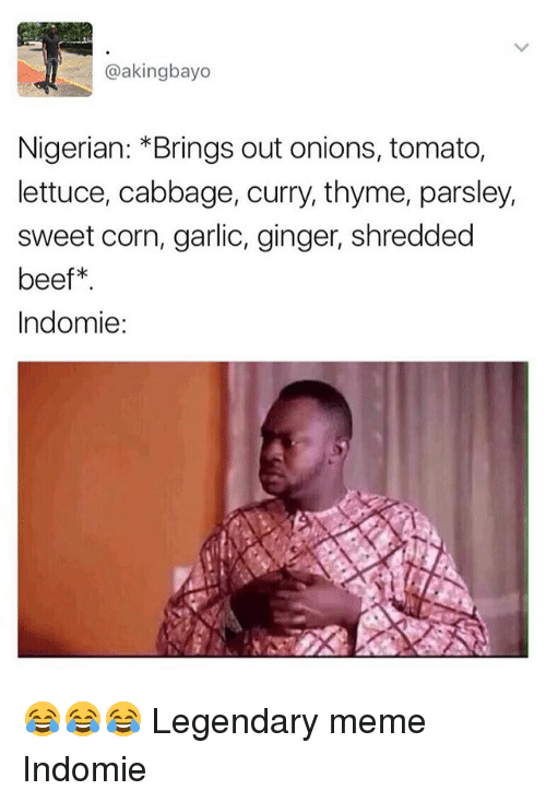 Beef: @akingbayo  Nigerian: Brings out onions, tomato,  lettuce, cabbage, curry, thyme, parsley,  sweet corn, garlic, ginger, shredded  beef  Indomie: 😂😂😂 Legendary meme Indomie
