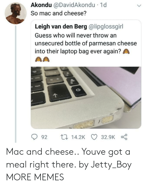 Leigh: Akondu @DavidAkondu  So mac and cheese?  1d  Leigh van den Berg @lipglossgirl  Guess who will never throw an  unsecured bottle of parmesan cheese  into their laptop bag ever again?  92 t14.2K 32.9K Mac and cheese.. Youve got a meal right there. by Jetty_Boy MORE MEMES