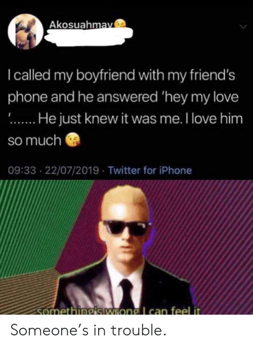 Friends, Iphone, and Love: Akosuahmav  Icalled my boyfriend with my friend's  phone and he answered 'hey my love  .He just knew it was me. I love him  so much  09:33 22/07/2019 Twitter for iPhone  somethingis wrong I can feel it Someone's in trouble.