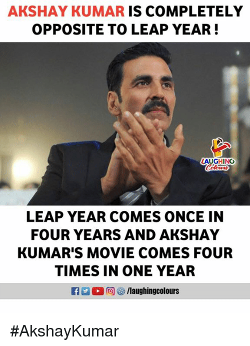 Kumar: AKSHAY KUMAR IS COMPLETELY  OPPOSITE TO LEAP YEAR!  AUGHING  Colour  LEAP YEAR COMES ONCE IN  FOUR YEARS AND AKSHAY  KUMAR'S MOVIE COMES FOUR  TIMES IN ONE YEAR  R 0回 汐/laughingcol ours #AkshayKumar