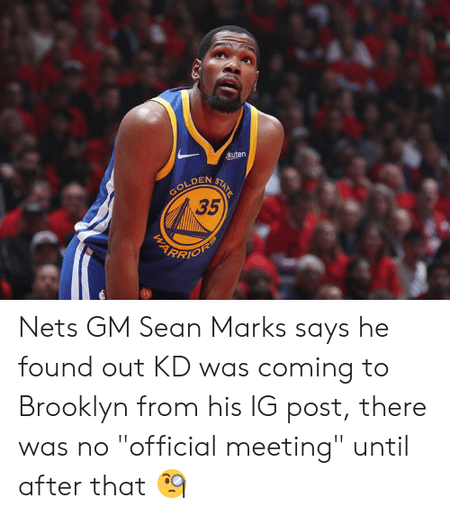 "Brooklyn, Post, and Coming: akuten  GOLDEN  35  STATE Nets GM Sean Marks says he found out KD was coming to Brooklyn from his IG post, there was no ""official meeting"" until after that 🧐"
