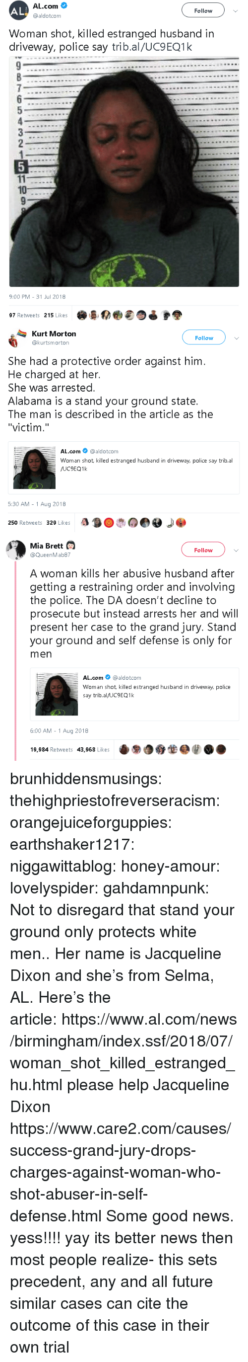 """Future, News, and Police: AL  AL.com  @aldotcom  Follow  Woman shot, killed estranged husband in  driveway, police say trib.al/UC9EQ1k  10  9:00 PM-31 Jul 2018  97 Retweets 215 Likes   Kurt Morton  @kurtsmorton  Follow  She had a protective order against him  He charged at her.  She was arrested.  Alabama is a stand your ground state.  The man is described in the article as the  """"victim.""""  AL.com @aldotcom  Woman shot killed estranged husband in driveway, police say trib.al  5:30 AM -1 Aug 2018  250 Retweets 329 Likes   Mia Brett  Follow  @QueenMab87  A woman kills her abusive husband after  getting a restraining order and involving  the police. The DA doesn't decline to  prosecute but instead arrests her and will  present her case to the grand jury. Stand  your ground and self defense is only for  men  AL.com@aldotcom  Woman shot killed estranged husband in driveway, police  say trib.al/UC9EQ1k  6:00 AM -1 Aug 2018  19,984 Retweets 43,968 Likese9O brunhiddensmusings: thehighpriestofreverseracism:  orangejuiceforguppies:  earthshaker1217:  niggawittablog:   honey-amour:  lovelyspider:   gahdamnpunk: Not to disregard that stand your ground only protects white men.. Her name isJacqueline Dixon and she's from Selma, AL. Here's the article:https://www.al.com/news/birmingham/index.ssf/2018/07/woman_shot_killed_estranged_hu.html   please help Jacqueline Dixon   https://www.care2.com/causes/success-grand-jury-drops-charges-against-woman-who-shot-abuser-in-self-defense.html   Some good news.  yess!!!!  yay  its better news then most people realize- this sets precedent, any and all future similar cases can cite the outcome of this case in their own trial"""