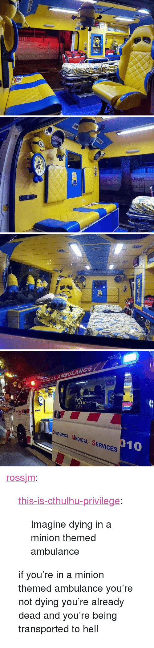 "a minion: AL AMBULANCE  EMERGENCY MEDICAL SERVICES  10 <p><a href=""http://rossjm.tumblr.com/post/174323269402"" class=""tumblr_blog"">rossjm</a>:</p>  <blockquote><p><a href=""http://this-is-cthulhu-privilege.tumblr.com/post/174321816117/imagine-dying-in-a-minion-themed-ambulance"" class=""tumblr_blog"">this-is-cthulhu-privilege</a>:</p><blockquote><p>Imagine dying in a minion themed ambulance</p></blockquote> <p>if you're in a minion themed ambulance you're not dying you're already dead and you're being transported to hell</p></blockquote>"