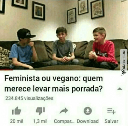 Download, Mil, and  Aki: AL  Feminista ou vegano: quem  merece levar mais porrada?  234.845 visualizacões  1,3 mil Compar... Download Salvar  20 mil  NAB ENTRE AKI