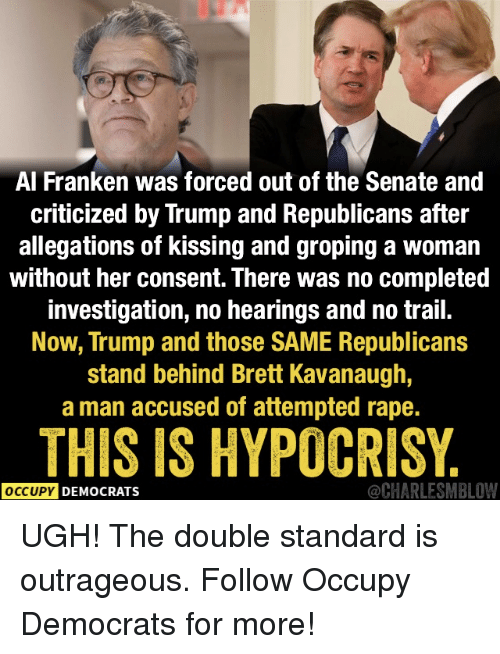 groping: Al Franken was forced out of the Senate and  criticized by Trump and Republicans after  allegations of kissing and groping a woman  without her consent. There was no completed  investigation, no hearings and no trail.  Now, Trump and those SAME Republicans  stand behind Brett Kavanaugh,  a man accused of attempted rape.  THIS IS HYPOCRISY  OCCUPY DEMOCRATS  @CHARLESMBLOW UGH! The double standard is outrageous.   Follow Occupy Democrats for more!