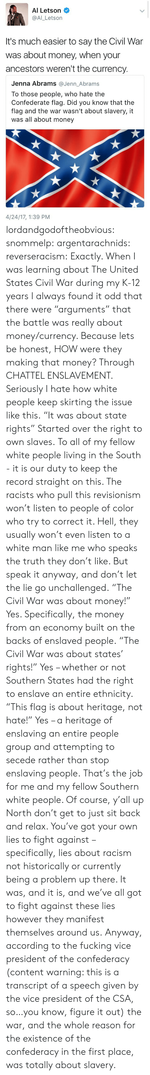 "Confederacy: Al Letson  @Al_Letson  It's much easier to say the Civil War  was about money, when your  ancestors weren't the currency   Jenna Abrams @Jenn_Abrams  To those people, who hate the  Confederate flag. Did you know that the  flag and the war wasn't about slavery, it  was all about money  4/24/17, 1:39 PM lordandgodoftheobvious:  snommelp:  argentarachnids:  reverseracism:  Exactly.   When I was learning about The United States Civil War during my K-12 years I always found it odd that there were ""arguments"" that the battle was really about money/currency.   Because lets be honest, HOW were they making that money? Through CHATTEL ENSLAVEMENT.  Seriously I hate how white people keep skirting the issue like this.  ""It was about state rights"" Started over the right to own slaves.  To all of my fellow white people living in the South - it is our duty to keep the record straight on this. The racists who pull this revisionism won't listen to people of color who try to correct it. Hell, they usually won't even listen to a white man like me who speaks the truth they don't like. But speak it anyway, and don't let the lie go unchallenged. ""The Civil War was about money!"" Yes. Specifically, the money from an economy built on the backs of enslaved people. ""The Civil War was about states' rights!"" Yes – whether or not Southern States had the right to enslave an entire ethnicity. ""This flag is about heritage, not hate!"" Yes – a heritage of enslaving an entire people group and attempting to secede rather than stop enslaving people. That's the job for me and my fellow Southern white people. Of course, y'all up North don't get to just sit back and relax. You've got your own lies to fight against – specifically, lies about racism not historically or currently being a problem up there. It was, and it is, and we've all got to fight against these lies however they manifest themselves around us.  Anyway, according to the fucking vice president of the confederacy (content warning: this is a transcript of a speech given by the vice president of the CSA, so…you know, figure it out) the war, and the whole reason for the existence of the confederacy in the first place, was totally about slavery."