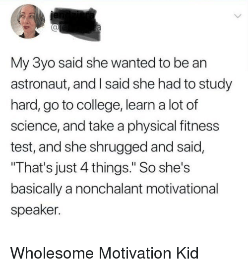 "motivational speaker: al  My 3yo said she wanted to be an  astronaut, and I said she had to study  hard, go to college, learn a lot of  science, and take a physical fitness  test, and she shrugged and said,  That's just 4 things."" So she's  basically a nonchalant motivational  speaker. Wholesome Motivation Kid"