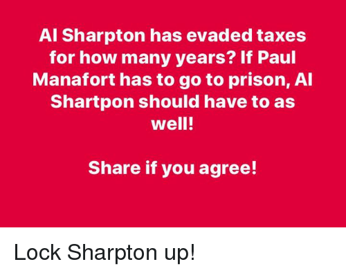 Al Sharpton: Al Sharpton has evaded taxes  for how many years? If Paul  Manafort has to go to prison, Al  Shartpon should have to as  well!  Share if you agree! Lock Sharpton up!