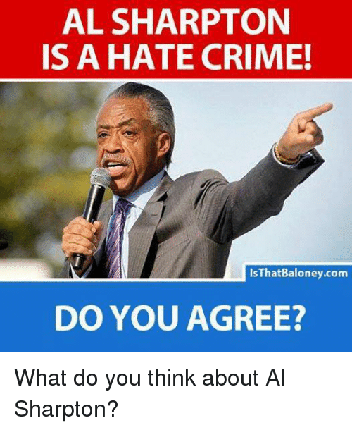 Al Sharpton: AL SHARPTON  IS A HATE CRIME!  IsThatBaloney.com  DO YOU AGREE? What do you think about Al Sharpton?