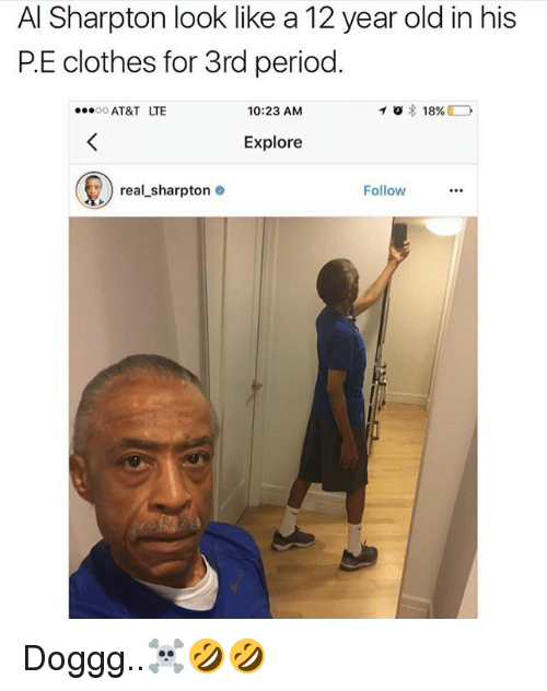 Al Sharpton: Al Sharpton look like a12 year old in his  PE clothes for 3rd period  TO 18%  D  10:23 AM  OO  AT&T LTE  Explore  real sharpton  Follow Doggg..☠🤣🤣