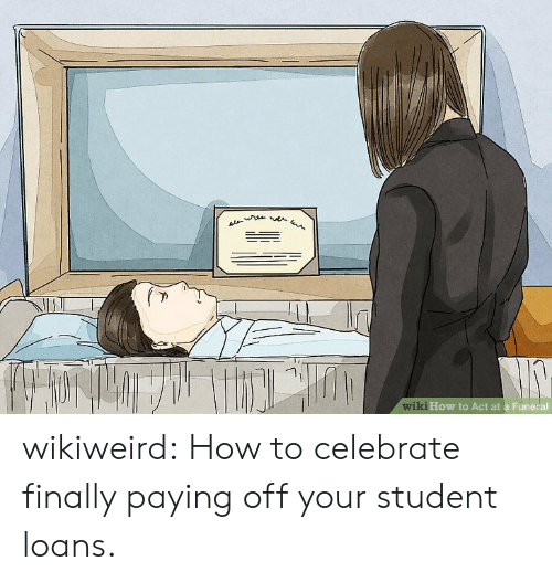 wiki how: AL  wiki How to Act at a Fune al wikiweird:  How to celebrate finally paying off your student loans.
