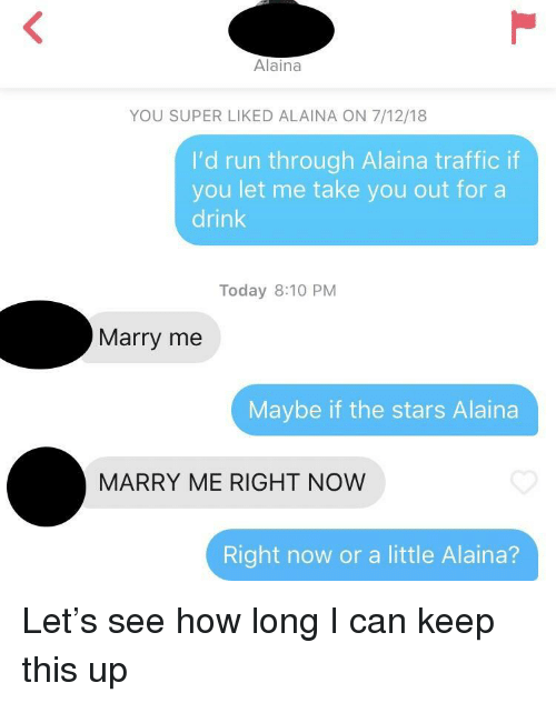take you out: Alaina  YOU SUPER LIKED ALAINA ON 7/12/18  I'd run through Alaina traffic if  you let me take you out fora  drink  Today 8:10 PM  Marry me  Maybe if the stars Alaina  MARRY ME RIGHT NOW  Right now or a little Alaina? Let's see how long I can keep this up