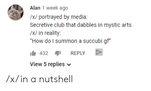 "Club, Reddit, and Portrayed: Alan 1 week ago  /x/ portrayed by media:  Secretive club that dabbles in mystic arts  /x/ in reality:  ""How do I summon a succubi gf""  432REPLY  View 5 replies /x/ in a nutshell"