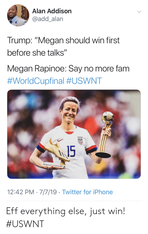 "Say No More: Alan Addison  @add_alan  Trump: ""Megan should win first  before she talks""  Megan Rapinoe: Say no more fam  #WorldCupfinal #USWNT  15  A narens  12:42 PM 7/7/19 Twitter for iPhone Eff everything else, just win! #USWNT"