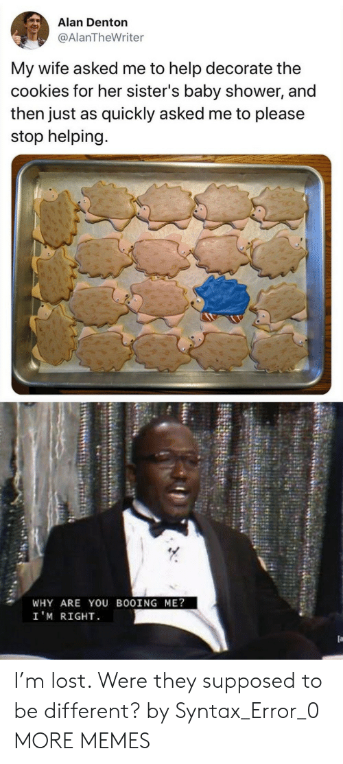 Cookies, Dank, and Memes: Alan Denton  @AlanTheWriter  My wife asked me to help decorate the  cookies for her sister's baby shower, and  then just as quickly asked me to please  stop helping.  WHY ARE YOU BOOING ME?  I'M RIGHT I'm lost. Were they supposed to be different? by Syntax_Error_0 MORE MEMES