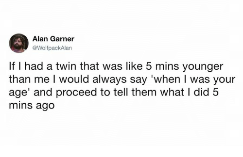 When I Was Your Age: Alan Garner  @WolfpackAlan  If I had a twin that was like 5 mins younger  than me l would always say 'when I was your  age' and proceed to tell them what I did 5  mins ago