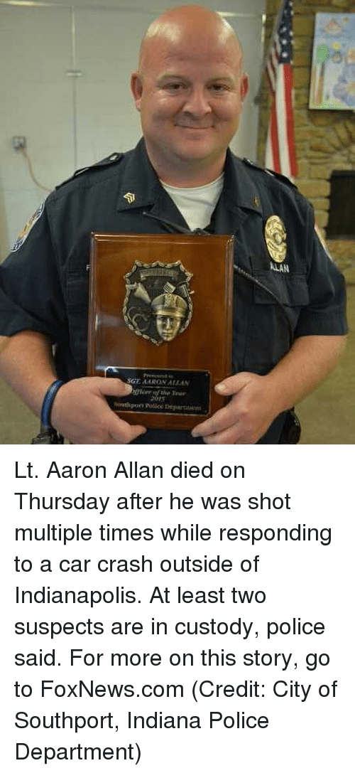 Car Crashing: ALAN Lt. Aaron Allan died on Thursday after he was shot multiple times while responding to a car crash outside of Indianapolis. At least two suspects are in custody, police said. For more on this story, go to FoxNews.com (Credit: City of Southport, Indiana Police Department)