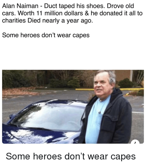 Cars, Shoes, and Heroes: Alan Naiman - Duct taped his shoes. Drove old  cars. Worth 11 million dollars & he donated it all to  charities Died nearly a year ago.  Some heroes don't wear capes Some heroes don't wear capes