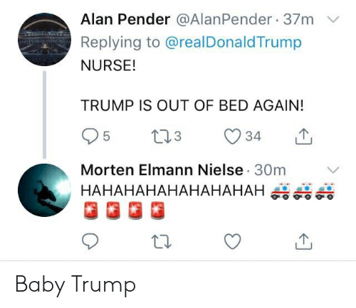 Politics, Trump, and Baby: Alan Pender @AlanPender 37m v  Replying to @realDonaldTrump  NURSE!  TRUMP IS OUT OF BED AGAIN!  95 03  34  Morten Elmann Nielse 30m  HAHAHAHAHAHAHAHAH Baby Trump