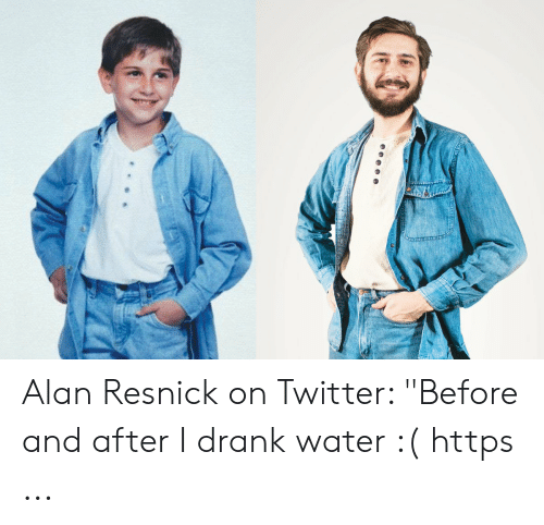 """Twitter, Water, and Drank: Alan Resnick on Twitter: """"Before and after I drank water :( https ..."""