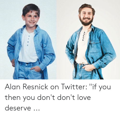 """Love, Twitter, and You: Alan Resnick on Twitter: """"if you then you don't don't love deserve ..."""