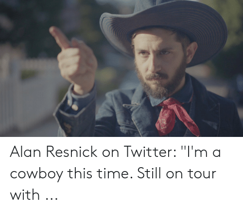 """Twitter, Time, and Cowboy: Alan Resnick on Twitter: """"I'm a cowboy this time. Still on tour with ..."""