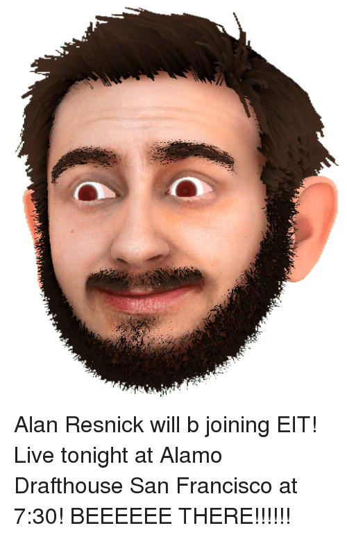 Dank, San Francisco, and 🤖: Alan Resnick will b joining EIT! Live tonight at Alamo Drafthouse San Francisco at 7:30! BEEEEEE THERE!!!!!!
