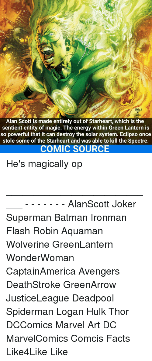 spectre: Alan Scott is made entirely out of Starheart, which is the  sentient entity of magic. The energy within Green Lantern is  so powerful that it can destroy the solar system. Eclipso once  stole some of the Starheart and was able to kill the Spectre.  COMIC SOURCE He's magically op _____________________________________________________ - - - - - - - AlanScott Joker Superman Batman Ironman Flash Robin Aquaman Wolverine GreenLantern WonderWoman CaptainAmerica Avengers DeathStroke GreenArrow JusticeLeague Deadpool Spiderman Logan Hulk Thor DCComics Marvel Art DC MarvelComics Comcis Facts Like4Like Like