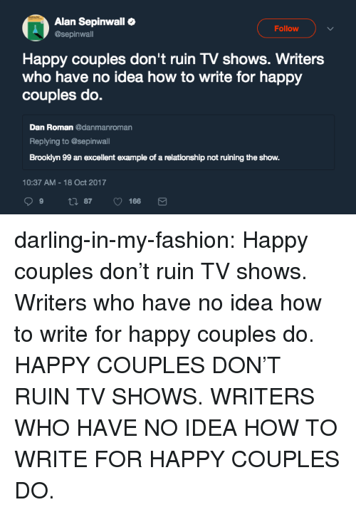 brooklyn 99: Alan Sepinwall  @sepinwall  Follow  Happy couples don't ruin TV shows. Writers  who have no idea how to write for happy  couples do.  Dan Roman danmanroman  Replying to @sepinwall  Brooklyn 99 an excellent example of a relationship not ruining the show.  10:37 AM-18 Oct 2017 darling-in-my-fashion:  Happy couples don't ruin TV shows. Writers who have no idea how to write for happy couples do. HAPPY COUPLES DON'T RUIN TV SHOWS. WRITERS WHO HAVE NO IDEA HOW TO WRITE FOR HAPPY COUPLES DO.