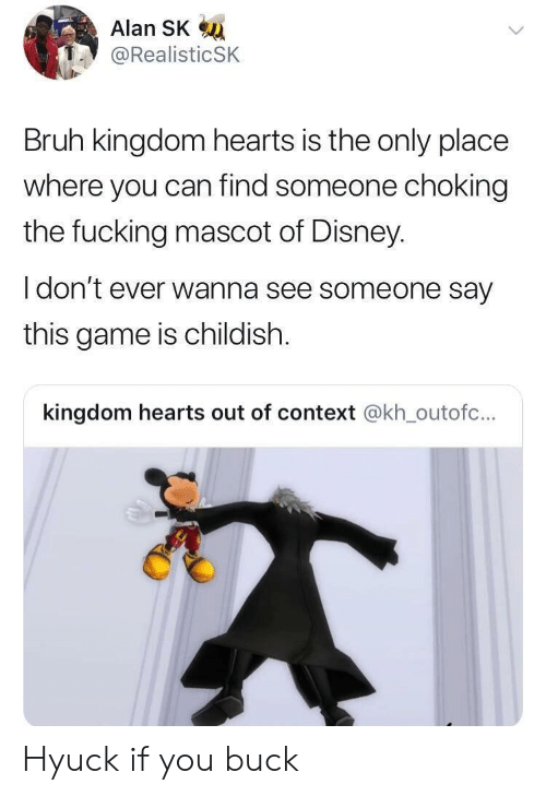 Hyuck: Alan SK  @RealisticSK  Bruh kingdom hearts is the only place  where you can find someone choking  the fucking mascot of Disney  I don't ever wanna see someone say  this game is childish.  kingdom hearts out of context @kh_outofc... Hyuck if you buck