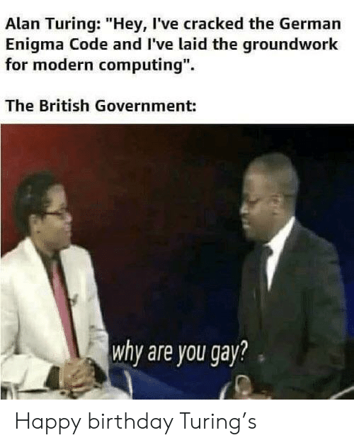 """enigma: Alan Turing: """"Hey, I've cracked the German  Enigma Code and I've laid the groundwork  for modern computing"""".  The British Government:  why are you gay? Happy birthday Turing's"""
