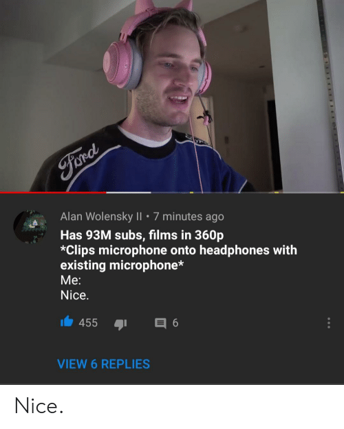 Headphones, Nice, and Microphone: Alan Wolensky II . 7 minutes ago  Has 93M subs, films in 360p  *Clips microphone onto headphones with  existing microphone*  Me:  Nice.  455 6  VIEW 6 REPLIES Nice.