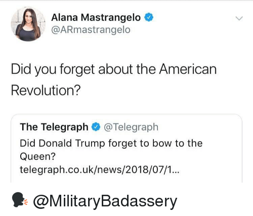 Bow To: Alana Mastrangelo <  @ARmastrangelo  Did you forget about the American  Revolution?  The Telegraph @Telegraph  Did Donald Trump forget to bow to the  Queen?  telegraph.co.uk/news/2018/07/.. 🗣 @MilitaryBadassery
