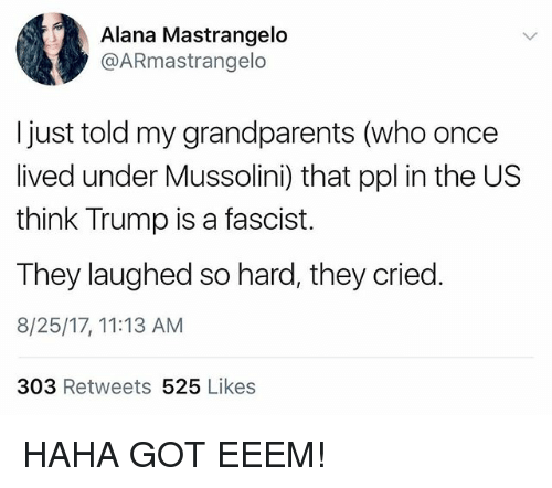 Juste: Alana Mastrangelo  @ARmastrangelo  I just told my grandparents (who once  lived under Mussolini) that ppl in the US  think Trump is a fascist.  They laughed so hard, they cried.  8/25/17, 11:13 AM  303 Retweets 525 Likes HAHA GOT EEEM!