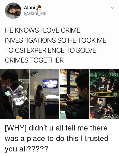 Crime, Love, and Memes: Alani,  @alani_kaii  HE KNOWS I LOVE CRIME  INVESTIGATIONS SO HE TOOK ME  TO CSI EXPERIENCE TO SOLVE  CRIMES TOGETHER  2017S [WHY] didn't u all tell me there was a place to do this I trusted you all?????