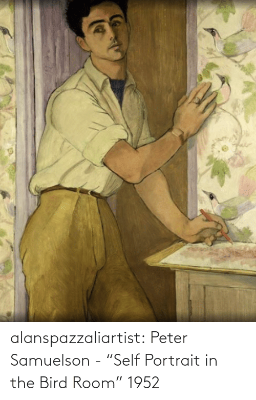"self: alanspazzaliartist:  Peter Samuelson - ""Self Portrait in the Bird Room"" 1952"